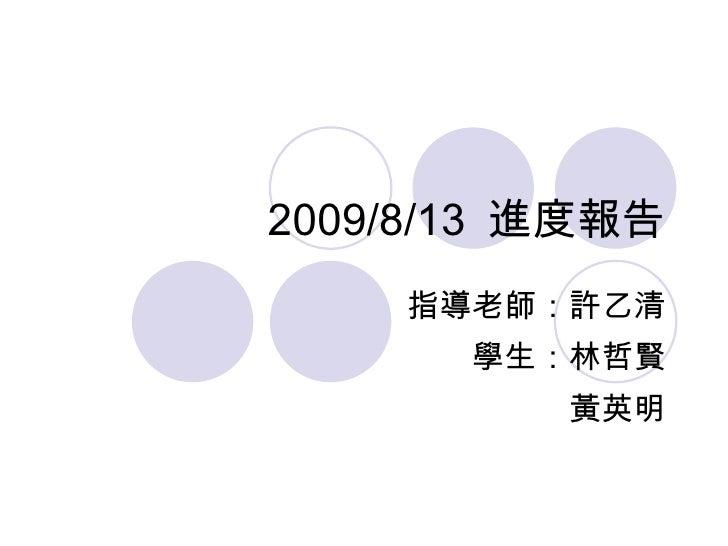 2009/8/13  進度報告 指導老師:許乙清 學生:林哲賢 黃英明