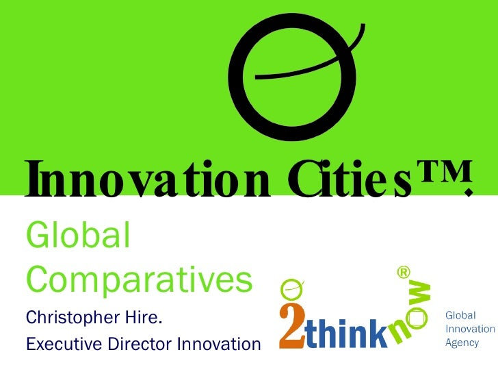 Global Comparatives Christopher Hire. Executive Director Innovation Innovation Cities™.