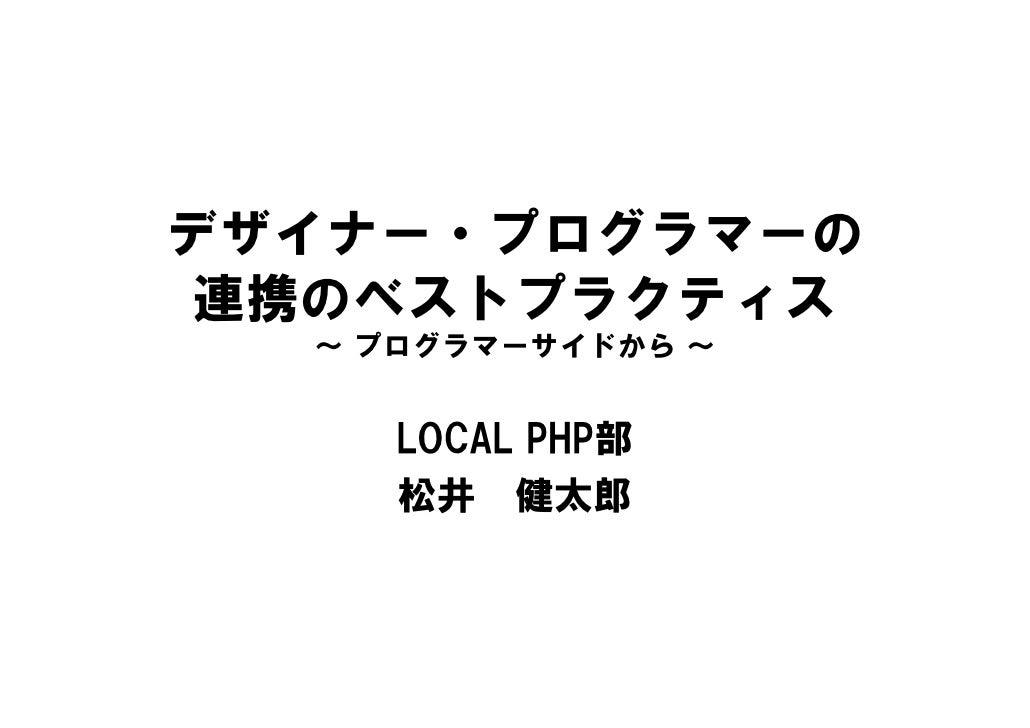 デザイナー・プログラマーの 連携のベストプラクティス   ~ プログラマーサイドから ~        LOCAL PHP部      松井 健太郎