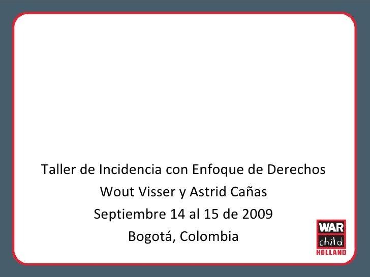 Taller de Incidencia con Enfoque de Derechos Wout Visser y Astrid Cañas Septiembre 14 al 15 de 2009 Bogotá, Colombia
