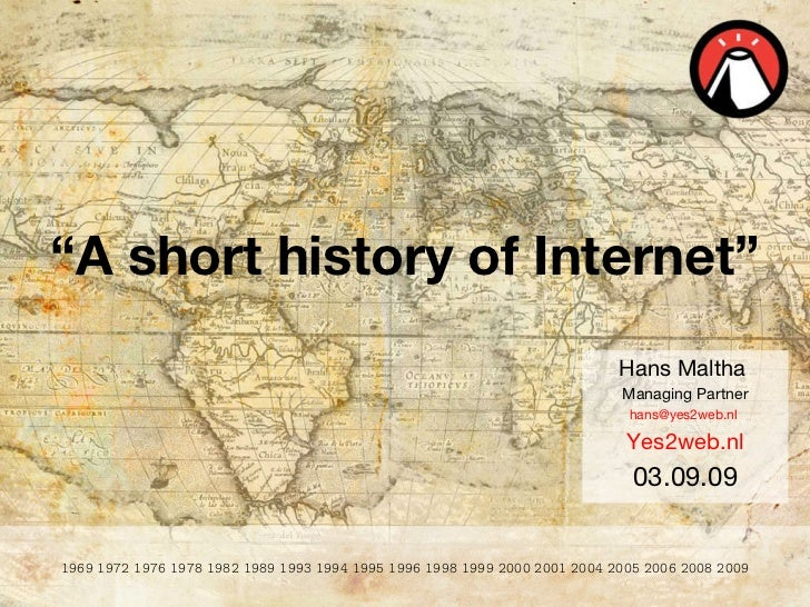 """ A short history of Internet"" Hans Maltha  Managing Partner hans@yes2web.nl  Yes2web.nl 03.09.09 1969 1972 1976 1978 1982..."