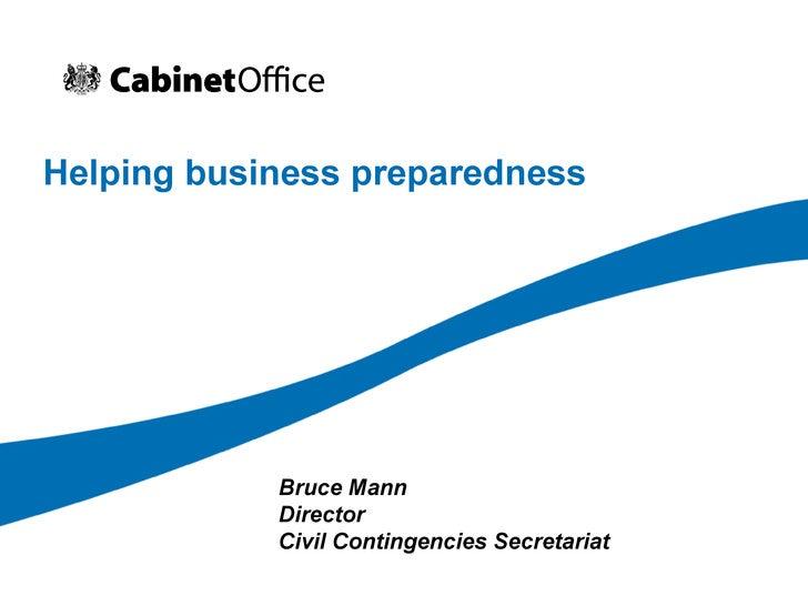 Helping business preparedness Bruce Mann Director Civil Contingencies Secretariat