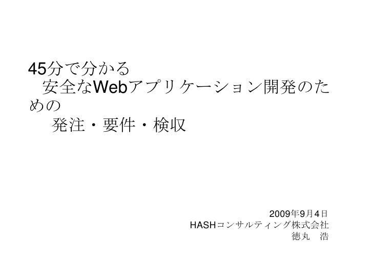 45分で分かる  安全なWebアプリケーション開発のた めの   発注・要件・検収                         2009年9月4日           HASHコンサルティング株式会社                    ...