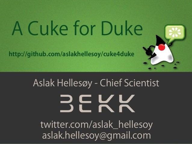 Aslak Hellesøy - Chief Scientist twitter.com/aslak_hellesoy aslak.hellesoy@gmail.com A Cuke for Duke http://github.com/asl...