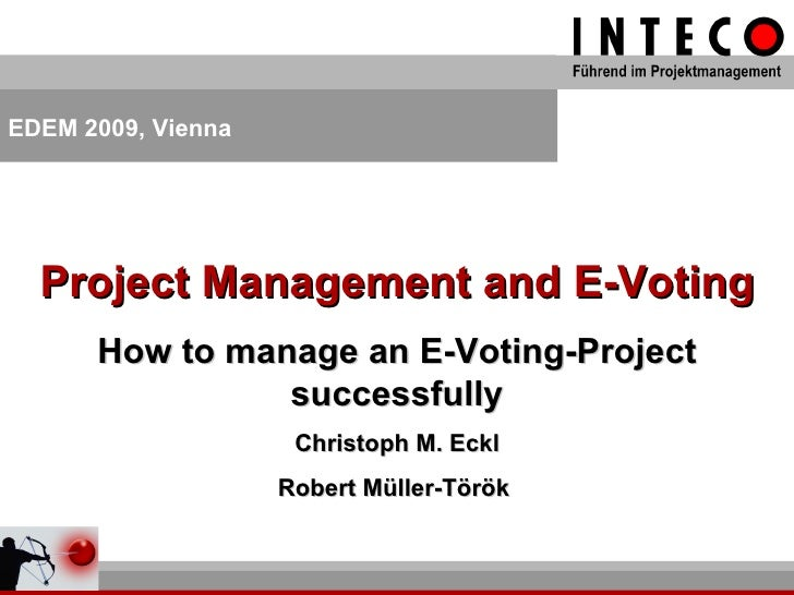 Project Management and E-Voting How to manage an E-Voting-Project successfully Christoph M. Eckl Robert Müller-Török  EDEM...