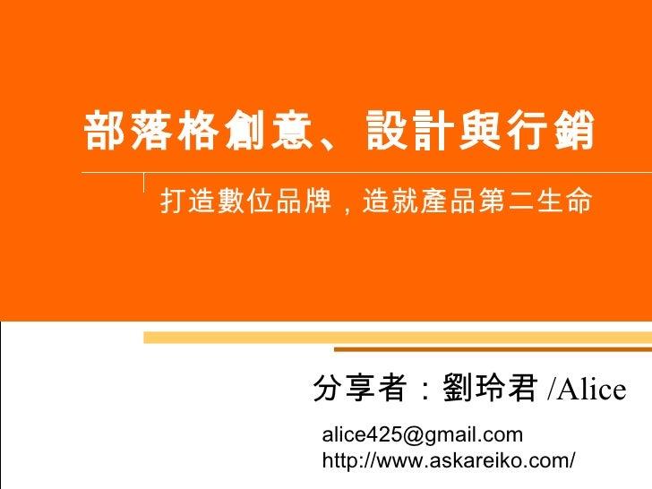 部落格創意、設計與行銷 打造數位品牌,造就產品第二生命 分享者:劉玲君 /Alice alice425@gmail.com  http://www.askareiko.com/