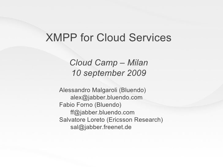 XMPP for Cloud Services Cloud Camp – Milan 10 september 2009 Alessandro Malgaroli (Bluendo) [email_address] Fabio Forno (B...