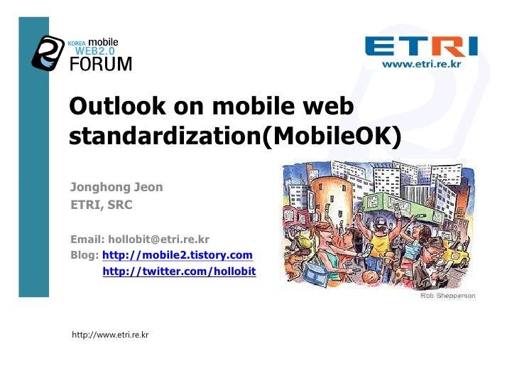 Outlook on mobile web standardization(MobileOK) Jonghong Jeon ETRI, SRC  Email: hollobit@etri.re.kr Blog: http://mobile2.t...