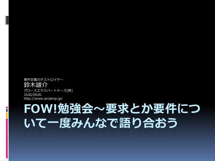 要件定義のデストロイヤー 鈴木雄介 グロースエクスパートナーズ(株) JJUG/JSUG http://www.arclamp.jp/    FOW!勉強会〜要求とか要件につ いて一度みんなで語り合おう
