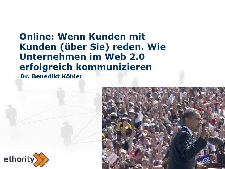 Online: Wenn Kunden mit Kunden (über Sie) reden. Wie Unternehmen im Web 2.0 erfolgreich kommunizieren Dr. Benedikt Köhler
