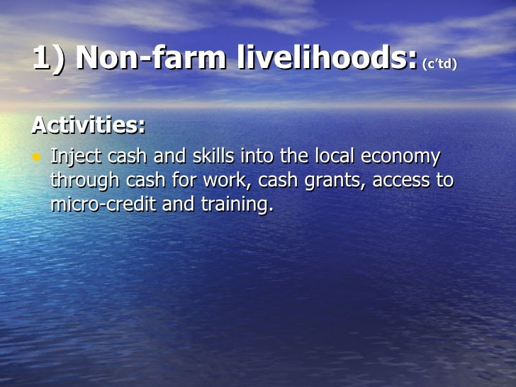 1) Non-farm livelihoods:  (c'td) <ul><li>Activities: </li></ul><ul><li>Inject cash and skills into the local economy throu...