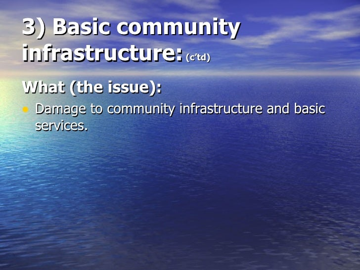 3) Basic community infrastructure:  (c'td) <ul><li>What (the issue): </li></ul><ul><li>Damage to community infrastructure ...
