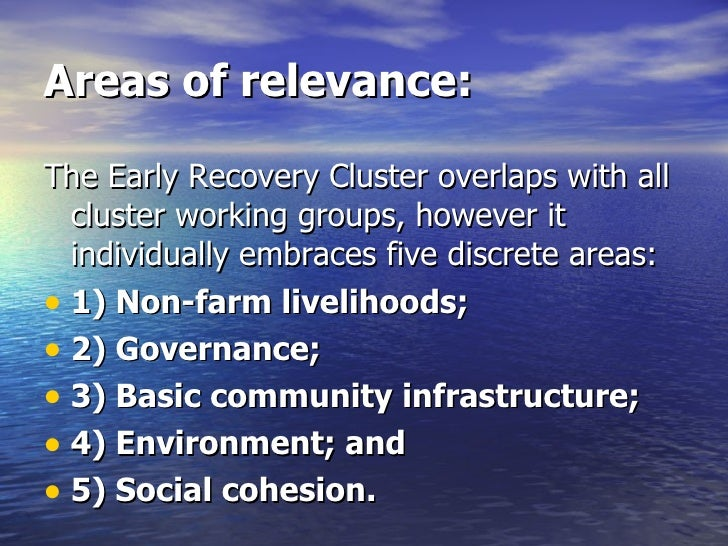 Areas of relevance: <ul><li>The Early Recovery Cluster overlaps with all cluster working groups, however it individually e...