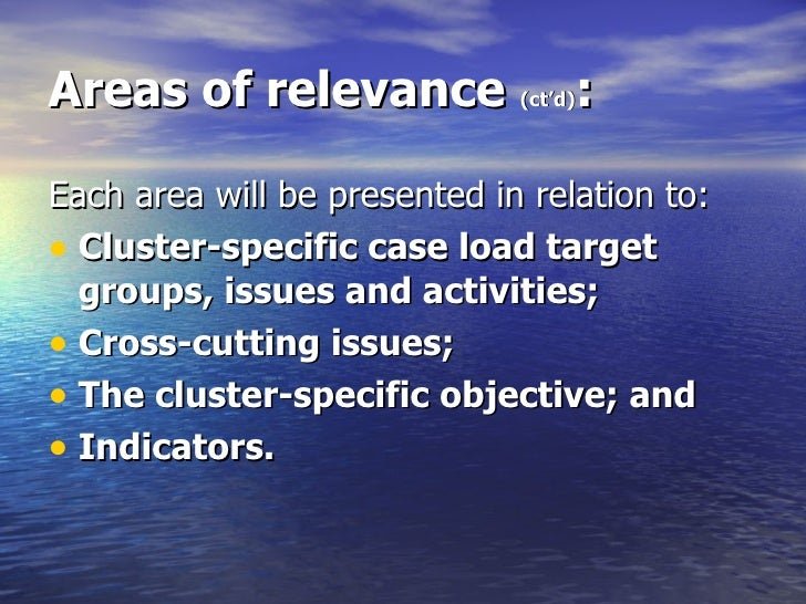 Areas of relevance  (ct'd) : <ul><li>Each area will be presented in relation to: </li></ul><ul><li>Cluster-specific case l...