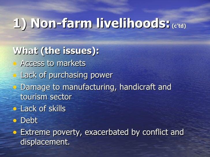 1) Non-farm livelihoods:  (c'td) <ul><li>What (the issues): </li></ul><ul><li>Access to markets </li></ul><ul><li>Lack of ...