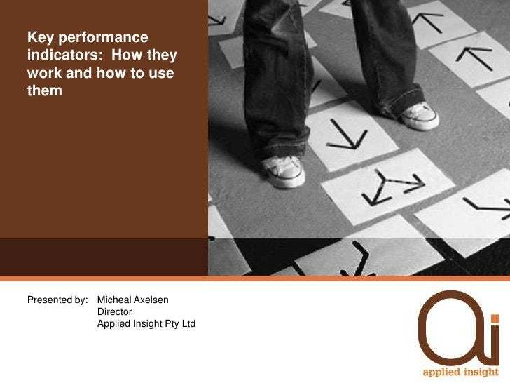 Key performance indicators:  How they work and how to use them<br />Presented by: Micheal AxelsenDirectorApplied Insigh...