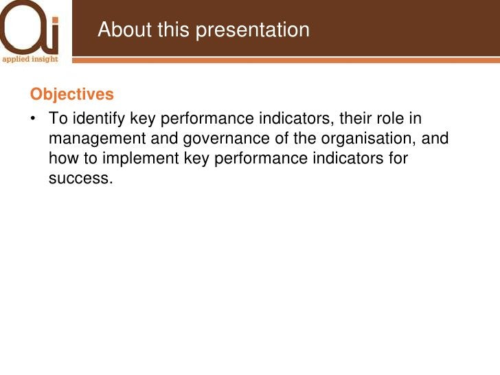 About this presentation<br />Objectives<br />To identify key performance indicators, their role in management and governan...