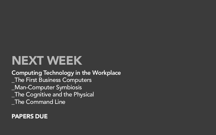 NEXT WEEK Computing Technology in the Workplace _The First Business Computers _Man-Computer Symbiosis _The Cognitive and t...