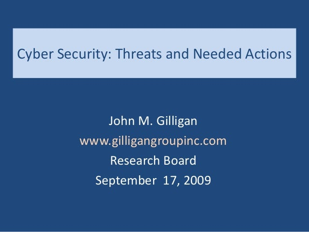 Cyber Security: Threats and Needed Actions John M. Gilligan www.gilligangroupinc.com Research Board September 17, 2009