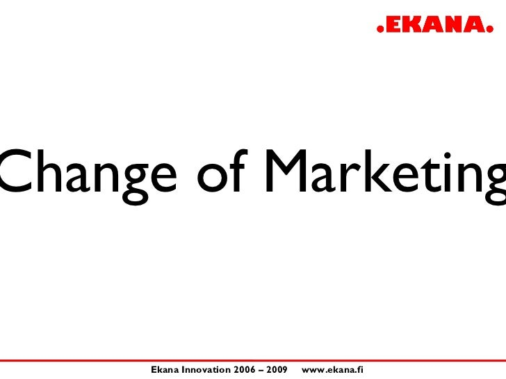 Change of Marketing       Ekana Innovation 2006 – 2009   www.ekana.fi