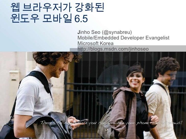 웹 브라우저가 강화된 윈도우 모바일 6.5<br />Jinho Seo (@synabreu)<br />Mobile/Embedded Developer Evangelist<br />Microsoft Korea<br />htt...