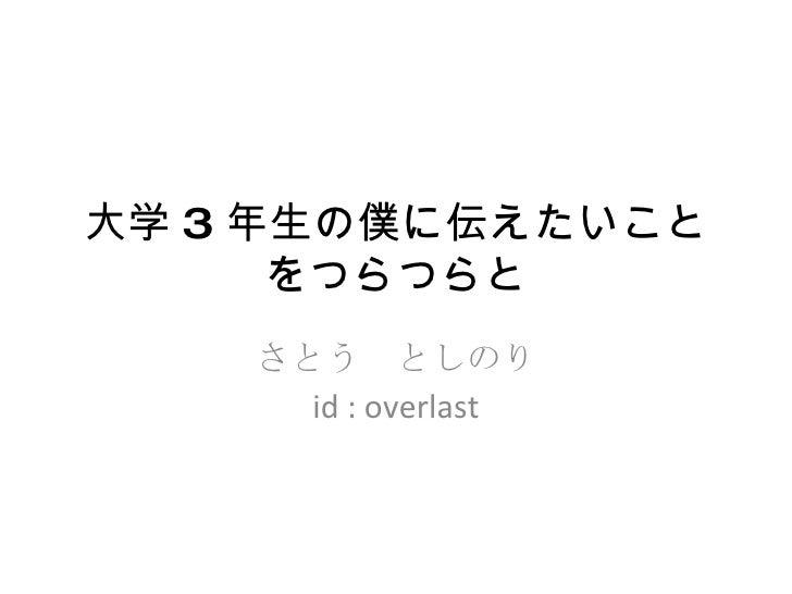 大学 3 年生の僕に伝えたいことをつらつらと さとう としのり id : overlast
