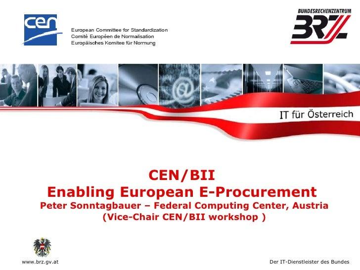 CEN/BII  Enabling European E-Procurement  Peter Sonntagbauer – Federal Computing Center, Austria (Vice-Chair CEN/BII works...