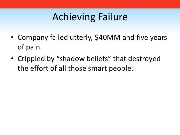 """Achieving Failure<br />Company failed utterly, $40MM and five years of pain.<br />Crippled by """"shadow beliefs"""" that destro..."""