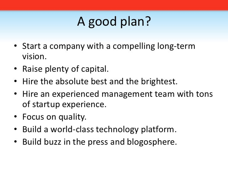 A good plan?<br />Start a company with a compelling long-term vision. <br />Raise plenty of capital.<br />Hire the absolut...