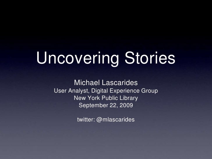 Uncovering Stories          Michael Lascarides   User Analyst, Digital Experience Group          New York Public Library  ...