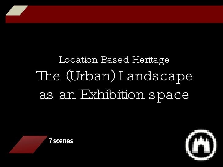 Location Based Heritage The (Urban) Landscape as an Exhibition space