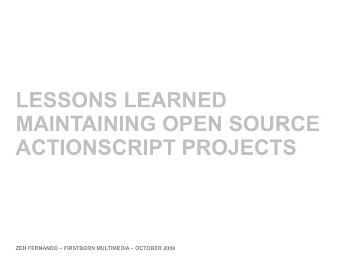 LESSONS LEARNED MAINTAINING OPEN SOURCE ACTIONSCRIPT PROJECTS    ZEH FERNANDO – FIRSTBORN MULTIMEDIA – OCTOBER 2009