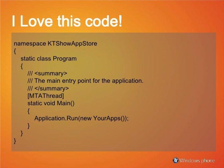I Love this code!<br />namespaceKTShowAppStore<br />{<br />staticclassProgram<br />{<br />///<summary><br />///The m...