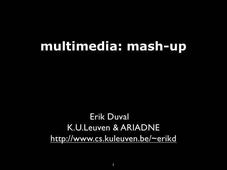 multimedia: mash-up                Erik Duval       K.U.Leuven & ARIADNE  http://www.cs.kuleuven.be/~erikd                ...