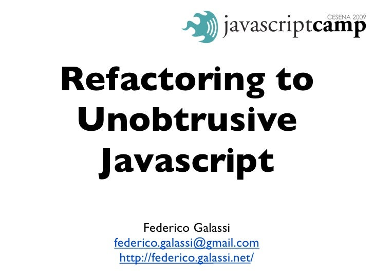 Refactoring to  Unobtrusive   Javascript          Federico Galassi    federico.galassi@gmail.com     http://federico.galas...