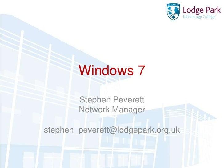 Windows 7<br />Stephen Peverett<br />Network Manager<br />stephen_peverett@lodgepark.org.uk<br />
