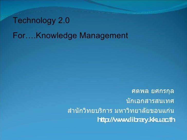 ศตพล ยศกรกุล นักเอกสารสนเทศ สำนักวิทยบริการ มหาวิทยาลัยขอนแก่น http://www.library.kku.ac.th Technology 2.0  For….Knowledge...