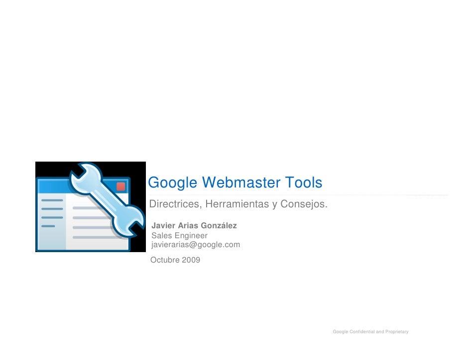 Google Webmaster Tools Directrices, Herramientas y Consejos. Javier Arias González Sales Engineer javierarias@google.com O...