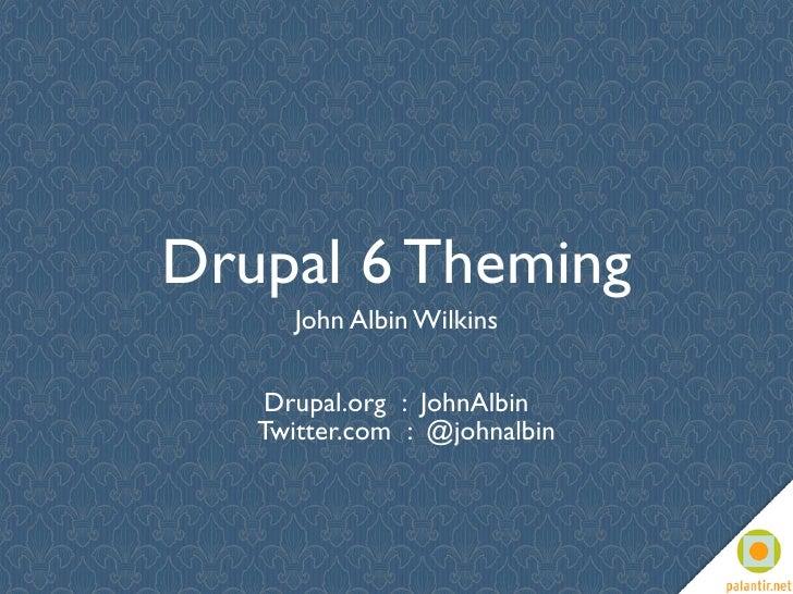 Drupal 6 Theming       John Albin Wilkins       Drupal.org : JohnAlbin    Twitter.com : @johnalbin