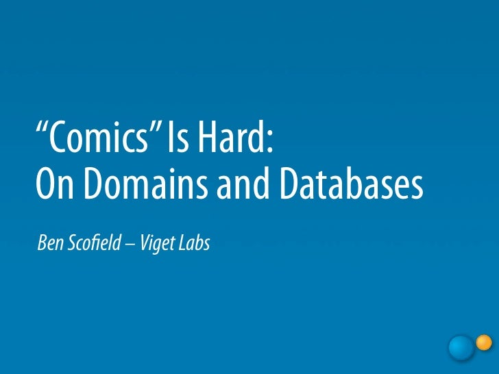 """Comics"" Is Hard: On Domains and Databases Ben Sco eld – Viget Labs"