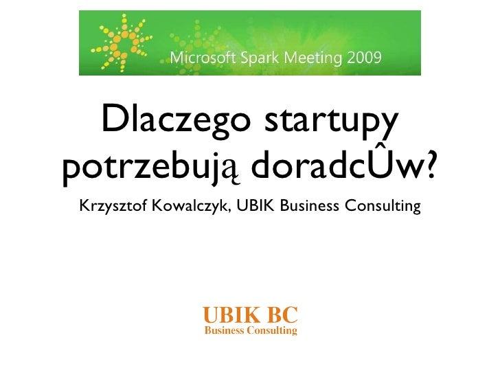 Dlaczego startupy potrzebują doradców? <ul><li>Krzysztof Kowalczyk, UBIK Business Consulting </li></ul>