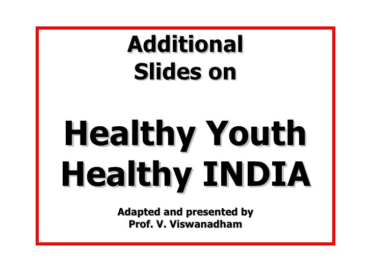 Additional Slides on Healthy Youth Healthy INDIA Adapted and presented by Prof. V. Viswanadham