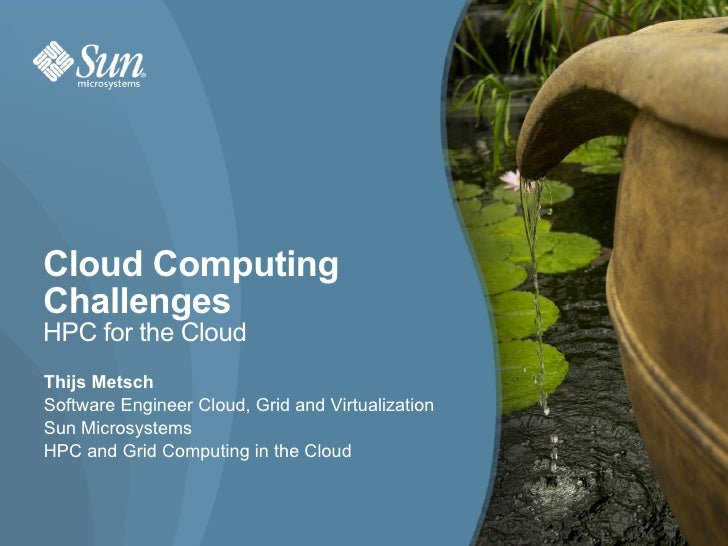 Cloud Computing Challenges HPC for the Cloud Thijs Metsch Software Engineer Cloud, Grid and Virtualization Sun Microsystem...
