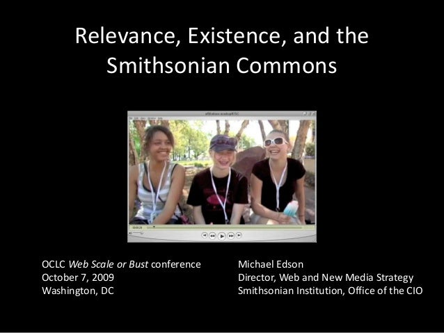 Relevance, Existence, and the Smithsonian Commons<br />OCLC Web Scale or Bust conferenceOctober 7, 2009<br />Washington, D...