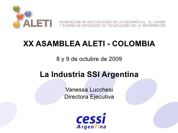 XX ASAMBLEA ALETI - COLOMBIA 8 y 9 de octubre de 2009 La Industria SSI Argentina Vanessa Lucchesi Directora Ejecutiva