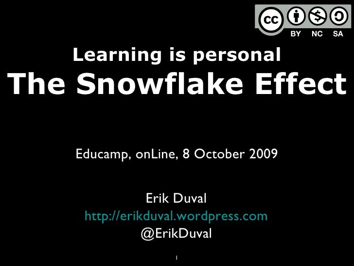 Learning is personal The Snowflake Effect Educamp, onLine, 8 October 2009 Erik Duval http://erikduval.wordpress.com @ErikD...