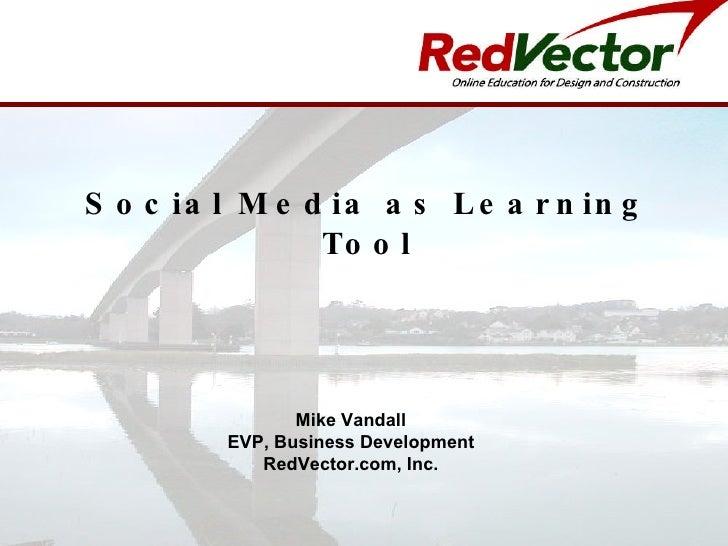 Social Media as Learning Tool Mike Vandall EVP, Business Development RedVector.com, Inc.