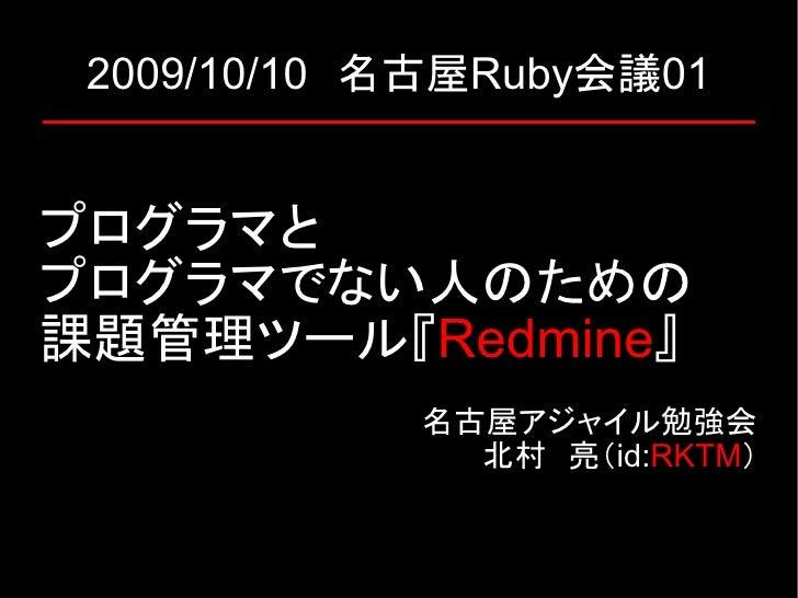 2009/10/10 名古屋Ruby会議01   プログラマと プログラマでない人のための 課題管理ツール『Redmine』             名古屋アジャイル勉強会               北村 亮(id:RKTM)