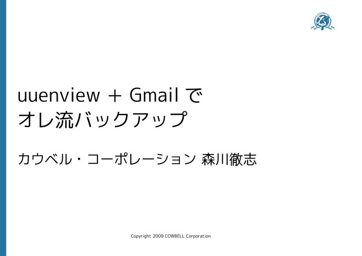 uuenview + Gmail で オレ流バックアップ カウベル・コーポレーション 森川徹志                Copyright 2009 COWBELL Corporation