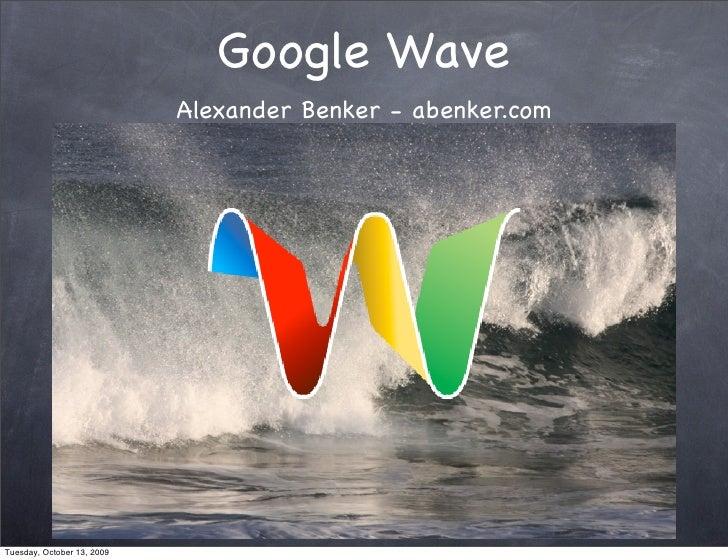 Google Wave                             Alexander Benker - abenker.com     Tuesday, October 13, 2009
